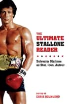 The Ultimate Stallone Reader - Sylvester Stallone as Star, Icon, Auteur ebook by Chris Holmlund