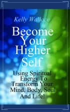 Become Your Higher Self - Using Spiritual Energy To Transform Your Mind, Body, Soul & Life! ebook by Kelly Wallace