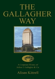 The Gallagher Way - A Corporate History of Arthur J. Gallagher & Co. ebook by Alison Kittrell