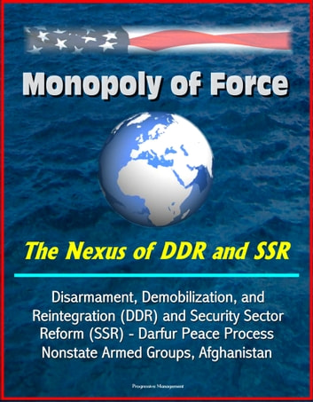 Monopoly of Force: The Nexus of DDR and SSR - Disarmament, Demobilization, and Reintegration (DDR) and Security Sector Reform (SSR) - Darfur Peace Process, Nonstate Armed Groups, Afghanistan ebook by Progressive Management