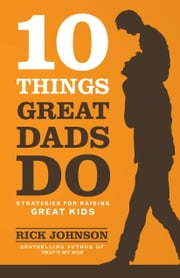 10 Things Great Dads Do - Strategies for Raising Great Kids ebook by Rick Johnson