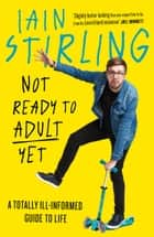 Not Ready to Adult Yet: A Totally Ill-informed Guide to Life ebook by Iain Stirling