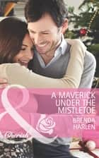 A Maverick under the Mistletoe (Mills & Boon Cherish) (Montana Mavericks: Rust Creek Cowboys, Book 5) ebook by Brenda Harlen