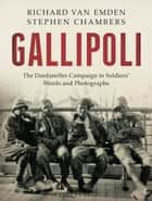 Gallipoli - The Dardanelles Disaster in Soldiers' Words and Photographs ebook by Richard van Emden, Stephen Chambers