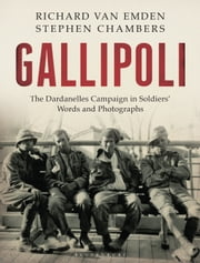 Gallipoli - The Dardanelles Disaster in Soldiers' Words and Photographs ebook by Richard van Emden,Stephen Chambers