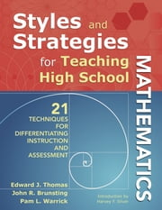 Styles and Strategies for Teaching High School Mathematics - 21 Techniques for Differentiating Instruction and Assessment ebook by Edward J. Thomas,John R. Brunsting,Dr. Pam L. Warrick