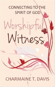 Worshipful Witness - Connecting with the Spirit of God ebook by Charmaine T. Davis