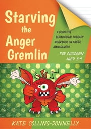 Starving the Anger Gremlin for Children Aged 5-9: A Cognitive Behavioural Therapy Workbook on Anger Management ebook by Collins-Donnelly, Kate