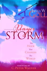 Prayer Storm: The Hour That Changes the World ebook by James W. Goll