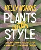 Plants with Style - A Plantsman's Choices for a Vibrant, 21st-Century Garden ebook by Kelly Norris