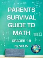 PARENTS SURVIVAL GUIDE TO MATH GRADES 1-8 by MR W - INCLUDING MR W'S EASY TO FOLLOW STEP BY STEP SOLUTIONS ebook by Dennis Weichman
