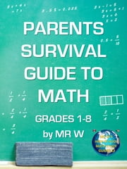 PARENTS SURVIVAL GUIDE TO MATH GRADES 1-8 by MR W
