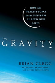 Gravity - How the Weakest Force in the Universe Shaped Our Lives ebook by Brian Clegg