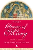The Glories of Mary ebook by Saint Alphonsus Liguori