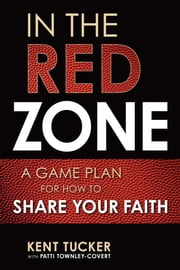 In the Red Zone - A Game Plan for How to Share Your Faith ebook by Kent Tucker, Patti Townley-Covert