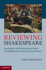 Reviewing Shakespeare - Journalism and Performance from the Eighteenth Century to the Present ebook by Paul Prescott
