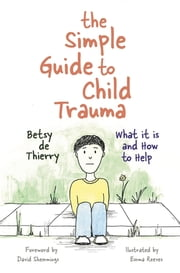 The Simple Guide to Child Trauma - What It Is and How to Help ebook by Betsy de Thierry,Emma Reeves,David Shemmings