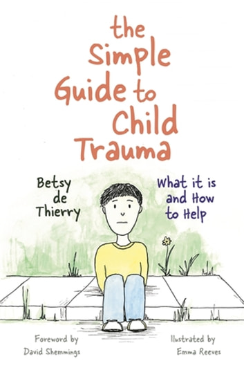 The Simple Guide to Child Trauma - What It Is and How to Help ebook by Betsy de Thierry