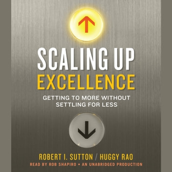 Scaling Up Excellence - Getting to More Without Settling for Less audiobook by Robert I. Sutton,Huggy Rao
