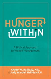 Hunger Within - A Biblical Approach to Weight Management ebook by Arthur W. M.D. Halliday,Judy Wardell R.N. Halliday