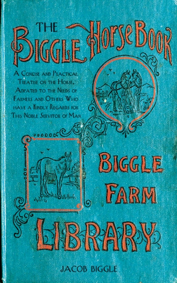 The Biggle Horse Book - A Concise and Practical Treatise on the Horse, Adapted to the Needs of Farmers and Others Who Have a Kindly Regard for This Noble Servitor of Man ebook by Jacob Biggle