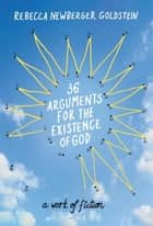 36 Arguments for the Existence of God - A Work of Fiction ebook by Rebecca Goldstein