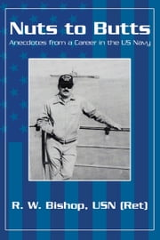 Nuts to Butts - Anecdotes from a Career in the US Navy ebook by R. W. Bishop, USN (Ret)