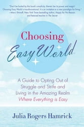 Choosing Easy World - A Guide to Opting Out of Struggle and Strife and Living in the Amazing Realm Where Everything is Easy ebook by Julia Rogers Hamrick