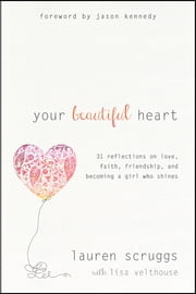 Your Beautiful Heart - 31 Reflections on Love, Faith, Friendship, and Becoming a Girl Who Shines ebook by Lauren Scruggs,Lisa Velthouse,Jason Kennedy