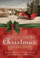 A Patchwork Christmas - Three Christmas Romances with Bonus Handcraft Patterns and Cookie Recipes ebook by Judith Mccoy Miller, Nancy Moser, Stephanie Grace Whitson