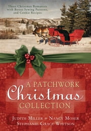 A Patchwork Christmas - Three Christmas Romances with Bonus Handcraft Patterns and Cookie Recipes ebook by Judith Mccoy Miller,Nancy Moser,Stephanie Grace Whitson