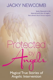 Protected by Angels - Magical True Stories of Angelic Intervention ebook by Jacky Newcomb