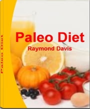 Paleo Diet - A Customized Approach to Health and a Whole-Foods Lifestyle With This Five-Star Guide That Reveals Everything about Paleo Diet Meal Plan, Paleo Diet Breakfast, Paleo Diet Solution and Common Mistakes To Avoid On The Paleo Diet ebook by Raymond Davis