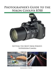 Photographer's Guide to the Nikon Coolpix B700 - Getting the Most from Nikon's Superzoom Camera ebook by Kobo.Web.Store.Products.Fields.ContributorFieldViewModel