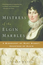 Mistress of the Elgin Marbles - A Biography of Mary Nisbet, Countess of Elgin ebook by Susan Nagel