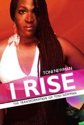 I RISE-THE TRANSFORMATION OF TONI NEWMAN ebook by TONI NEWMAN