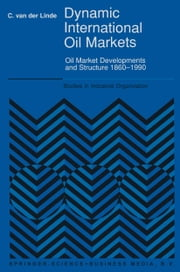 Dynamic International Oil Markets - Oil Market Developments and Structure 1860-1990 ebook by C. van der Linde