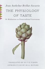 The Physiology of Taste - or Meditations on Transcendental Gastronomy ebook by Jean Anthelme Brillat-Savarin,M.F.K. Fisher