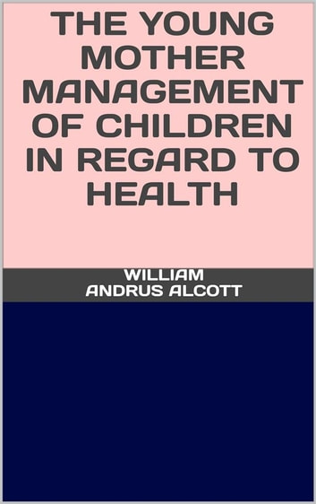 The young mother - Management of childrenin regard to health ebook by William Andrus Alcott
