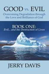 Good vs. Evil . . . Overcoming Degradation through the Love and Brilliance of God - Book One: Evil . . . and the Destruction of Lives ebook by Jerry Davis