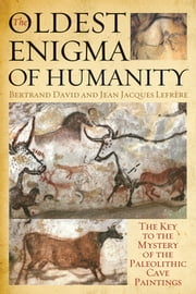The Oldest Enigma of Humanity - The Key to the Mystery of the Paleolithic Cave Paintings ebook by Bertrand David, Jean Jacques Lefrère