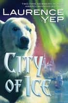 City of Ice ebook by Laurence Yep