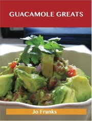 Guacamole Greats: Delicious Guacamole Recipes, The Top 68 Guacamole Recipes ebook by Jo Franks