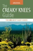 The Creaky Knees Guide Arizona - The 80 Best Easy Hikes ebook by Bruce Grubbs