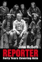 Reporter: Forty Years Covering Asia ebook by John McBeth