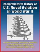 Comprehensive History of U.S. Naval Aviation in World War II: Complete Chronology, Pearl Harbor, Kamikazes, Aircraft, Wake Island, Halsey, Moffett, Zero, Suicide Torpedoes, Fighter Tactics ebook by Progressive Management