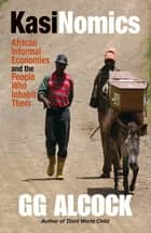 Kasinomics - African Informal Economies and the People Who Inhabit Them eBook by GG Alcock