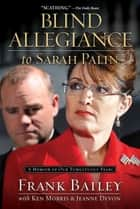 Blind Allegiance to Sarah Palin - A Memoir of Our Tumultuous Years ebook by Frank Bailey, Ken Morris, Jeanne Devon