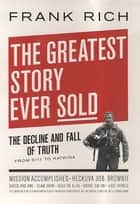 The Greatest Story Ever Sold - The Decline and Fall of Truth in Bush's America ebook by Frank Kelly Rich