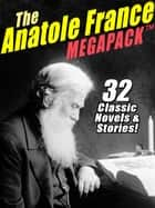 The Anatole France MEGAPACK ® - 32 Classic Novels & Stories ebook by Anatole France